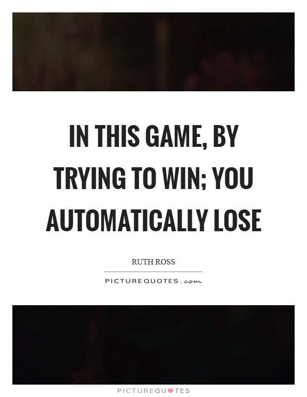 In this game, by trying to win; you automatically lose Picture Quote #1