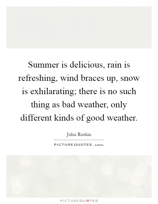 Summer is delicious, rain is refreshing, wind braces up, snow is exhilarating; there is no such thing as bad weather, only different kinds of good weather Picture Quote #1