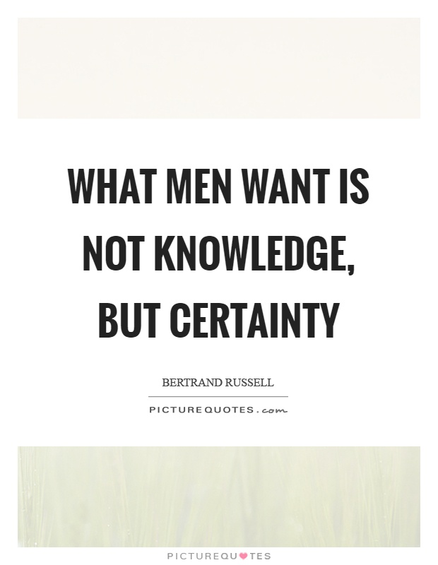 What men want is not knowledge, but certainty Picture Quote #1