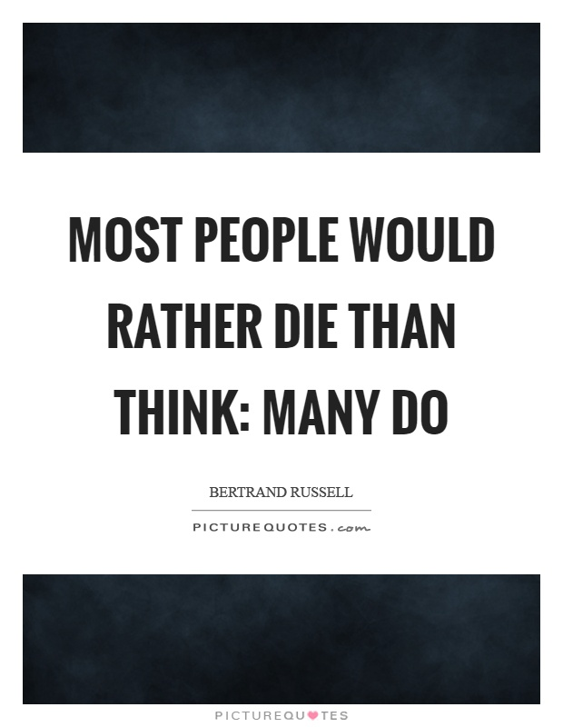 Most people would rather die than think: many do Picture Quote #1