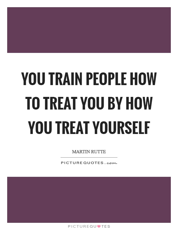 You Train People How To Treat You By How You Treat Yourself