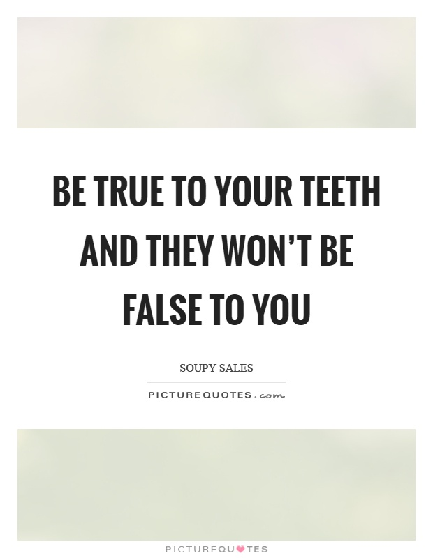 Be true to your teeth and they won't be false to you Picture Quote #1