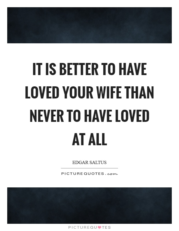 It is better to have loved your wife than never to have loved at all Picture Quote #1