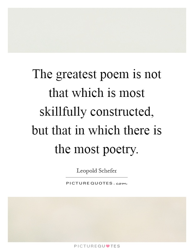 The greatest poem is not that which is most skillfully constructed, but that in which there is the most poetry Picture Quote #1