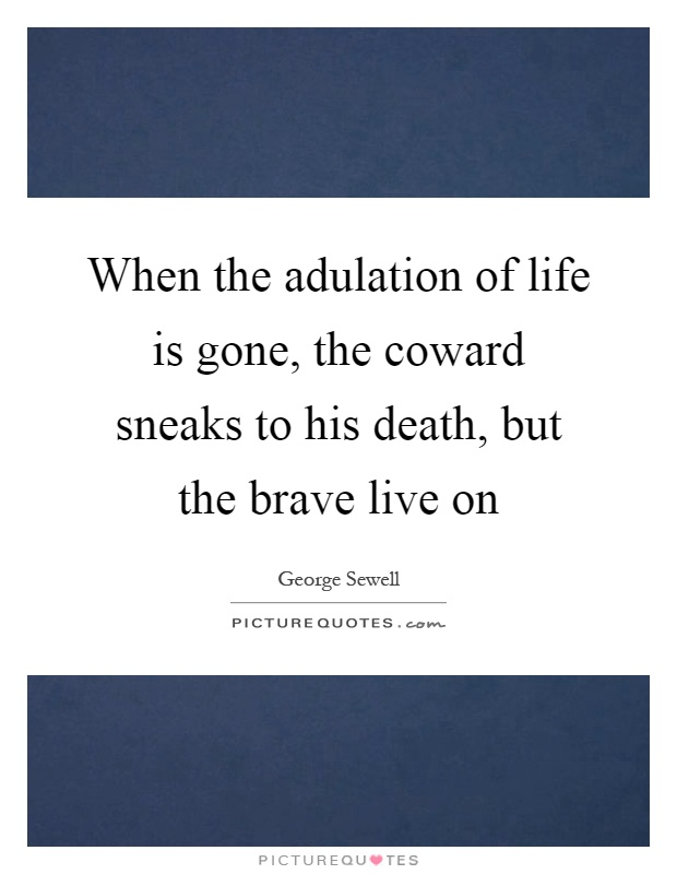When the adulation of life is gone, the coward sneaks to his death, but the brave live on Picture Quote #1