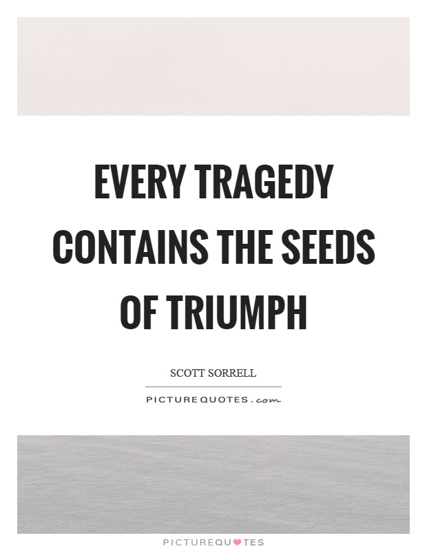 Every tragedy contains the seeds of triumph Picture Quote #1