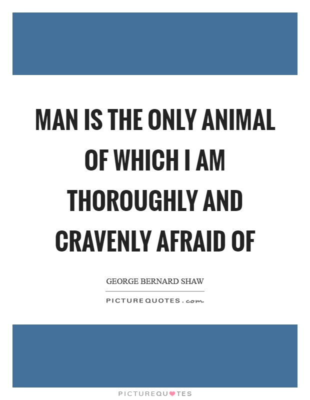Man is the only animal of which I am thoroughly and cravenly afraid of Picture Quote #1