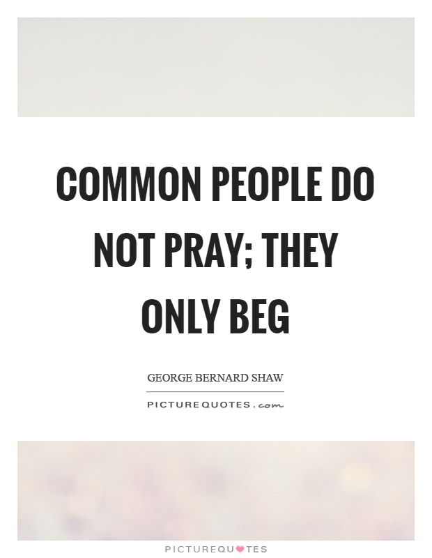 Common people do not pray; they only beg Picture Quote #1