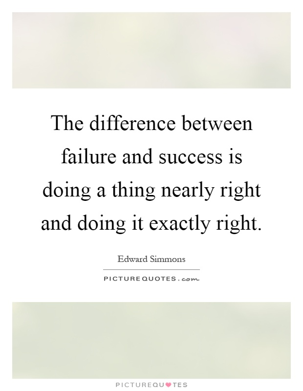The difference between failure and success is doing a thing nearly right and doing it exactly right Picture Quote #1