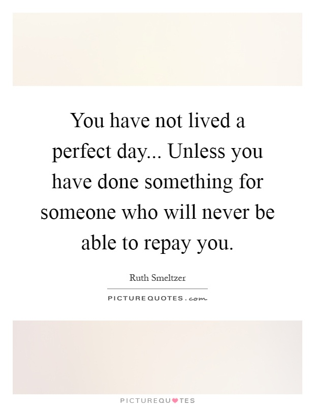 You have not lived a perfect day... Unless you have done something for someone who will never be able to repay you Picture Quote #1