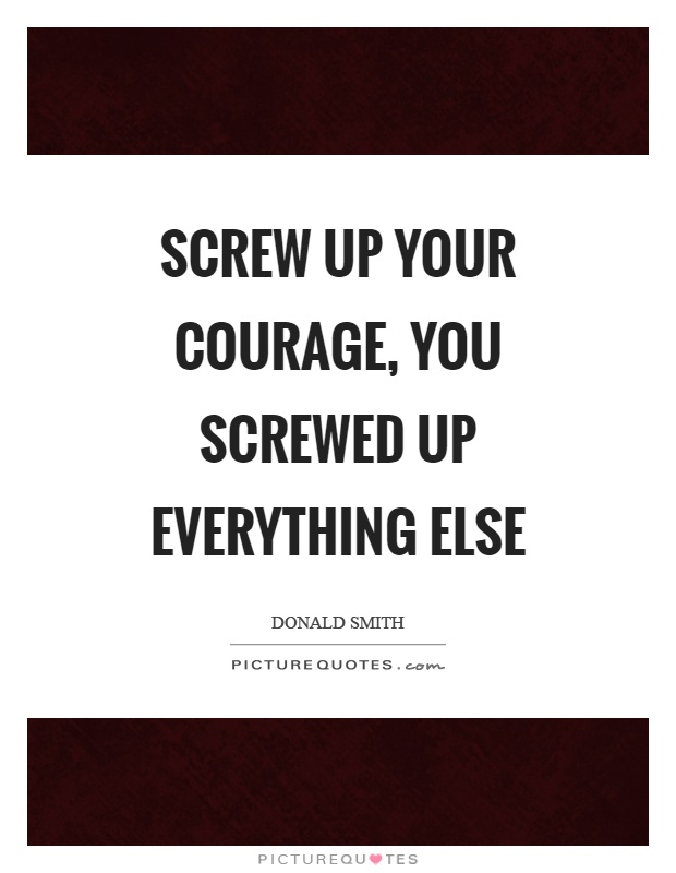 Screw up your courage, you screwed up everything else Picture Quote #1