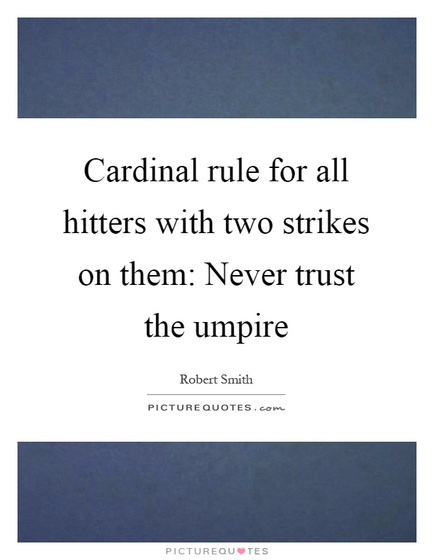 Cardinal rule for all hitters with two strikes on them: Never trust the umpire Picture Quote #1