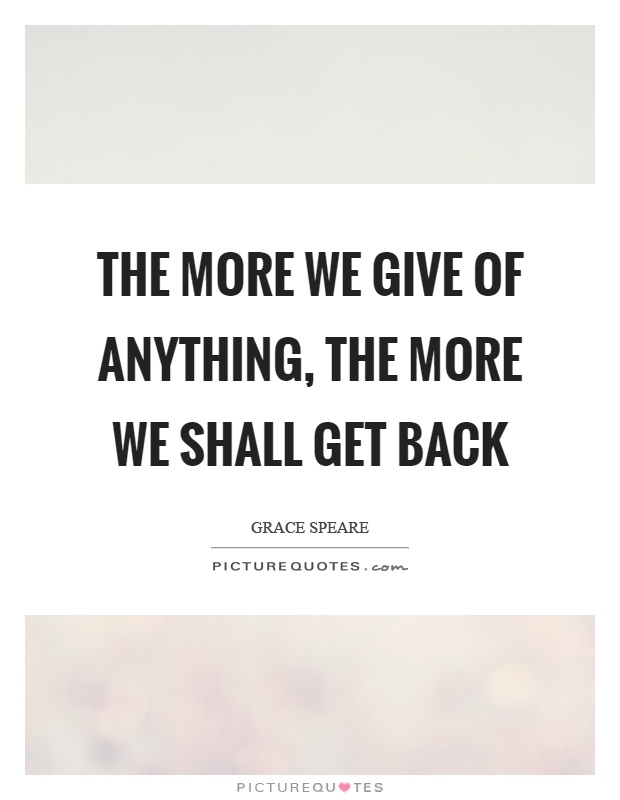 The more we give of anything, the more we shall get back Picture Quote #1