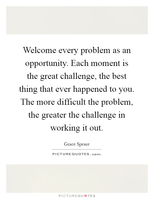 Welcome every problem as an opportunity. Each moment is the great challenge, the best thing that ever happened to you. The more difficult the problem, the greater the challenge in working it out Picture Quote #1
