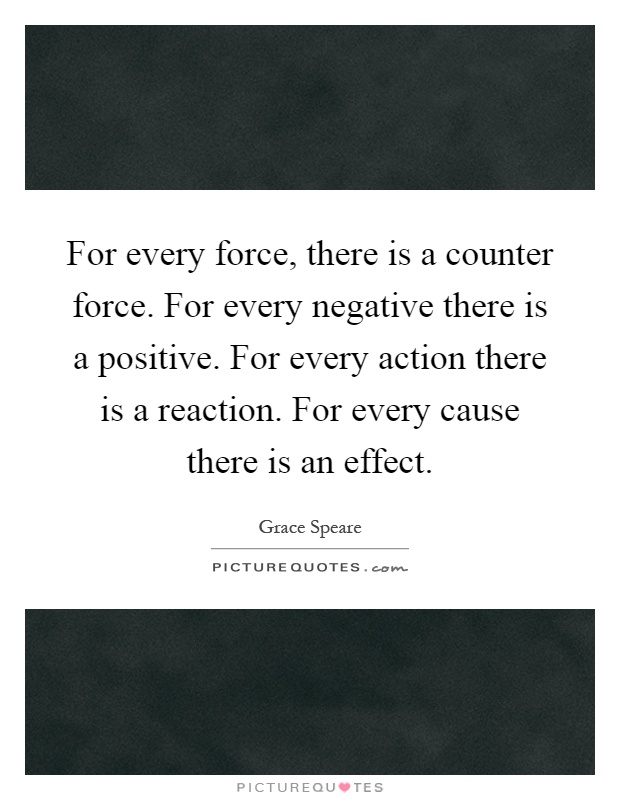 For every force, there is a counter force. For every negative there is a positive. For every action there is a reaction. For every cause there is an effect Picture Quote #1