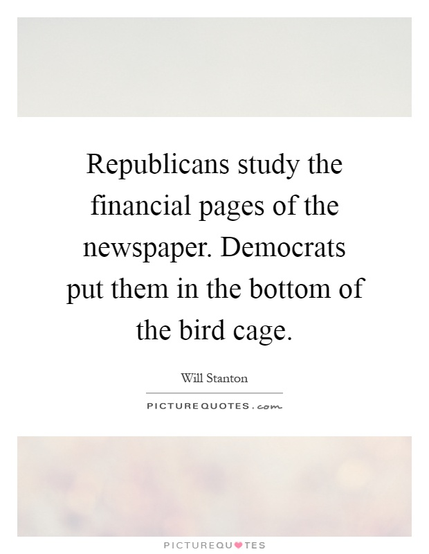 Republicans study the financial pages of the newspaper. Democrats put them in the bottom of the bird cage Picture Quote #1