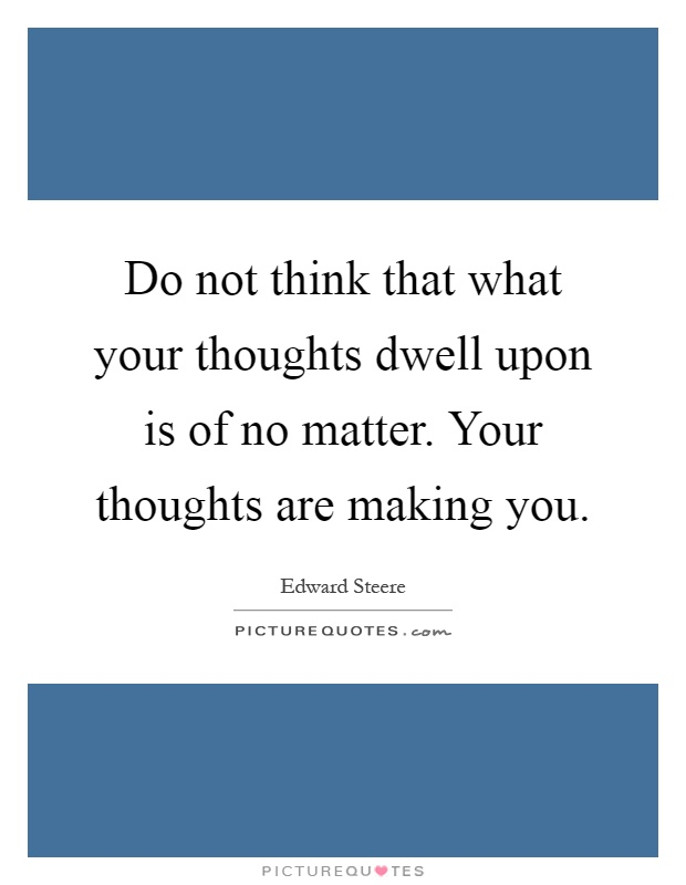 Do not think that what your thoughts dwell upon is of no matter. Your thoughts are making you Picture Quote #1