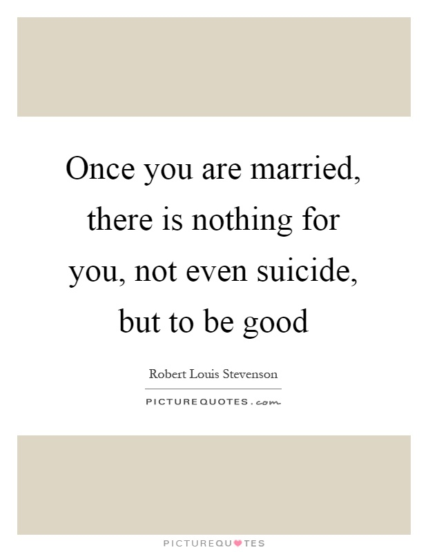 Once you are married, there is nothing for you, not even suicide, but to be good Picture Quote #1