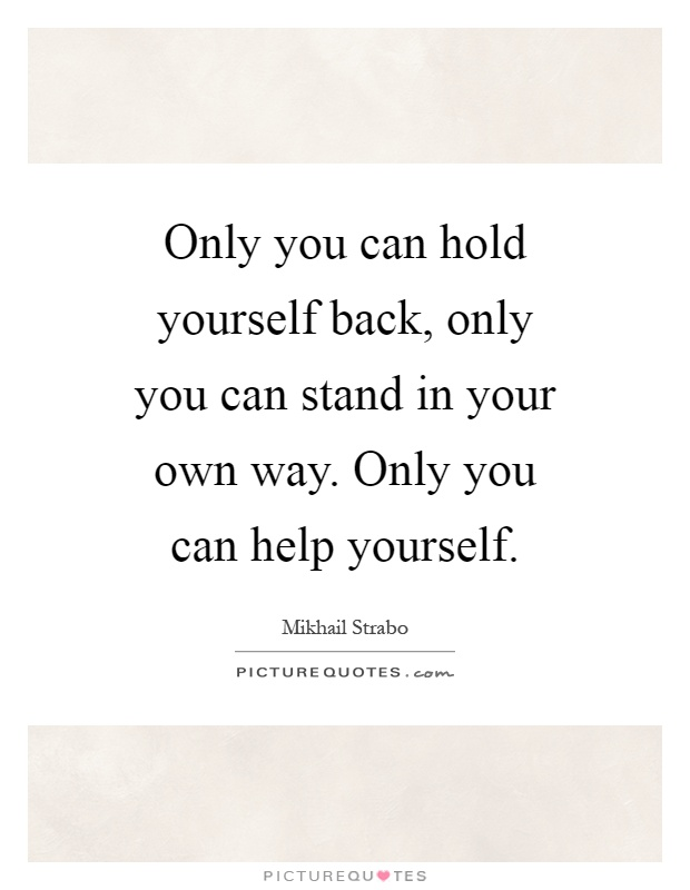 Only you can hold yourself back, only you can stand in your own way. Only you can help yourself Picture Quote #1