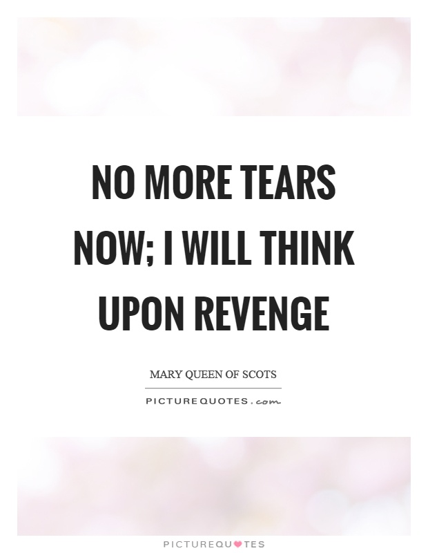 No more tears now; I will think upon revenge Picture Quote #1