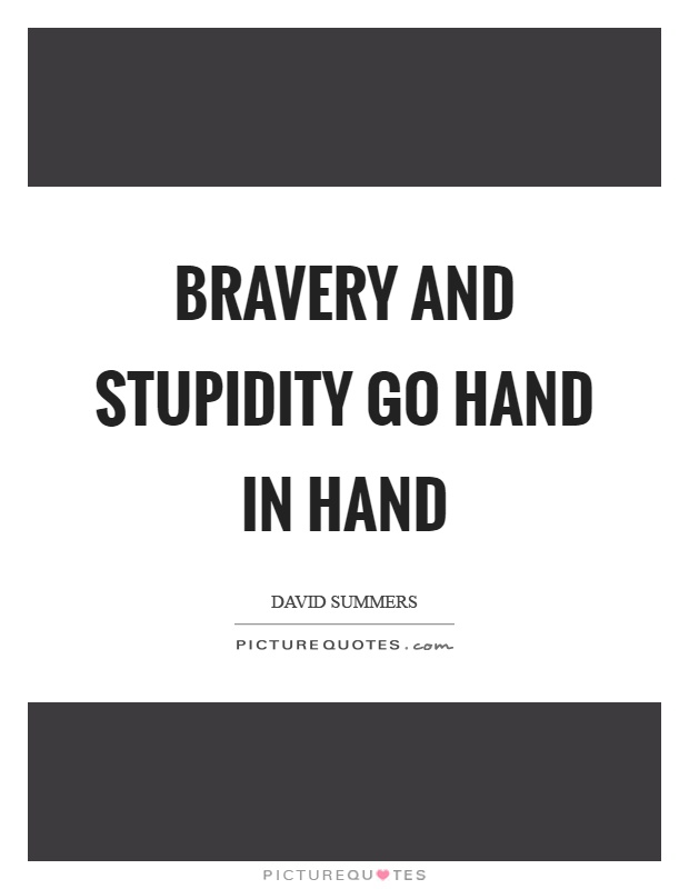 Bravery and stupidity go hand in hand Picture Quote #1