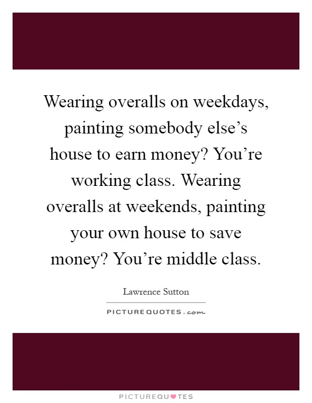 Wearing overalls on weekdays, painting somebody else's house to earn money? You're working class. Wearing overalls at weekends, painting your own house to save money? You're middle class Picture Quote #1