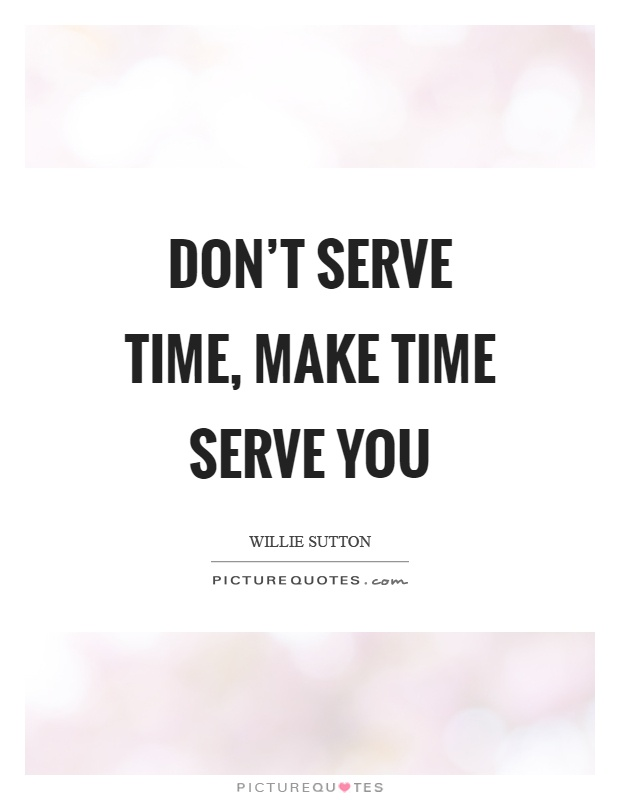 Don't serve time, make time serve you Picture Quote #1