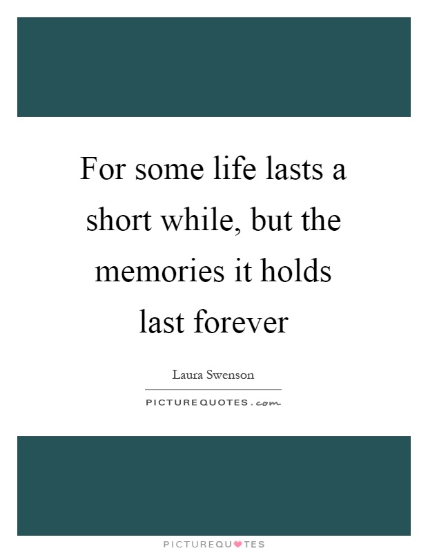 For Some Life Lasts A Short While But The Memories It Holds Picture Quotes