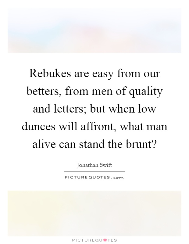 Rebukes are easy from our betters, from men of quality and letters; but when low dunces will affront, what man alive can stand the brunt? Picture Quote #1