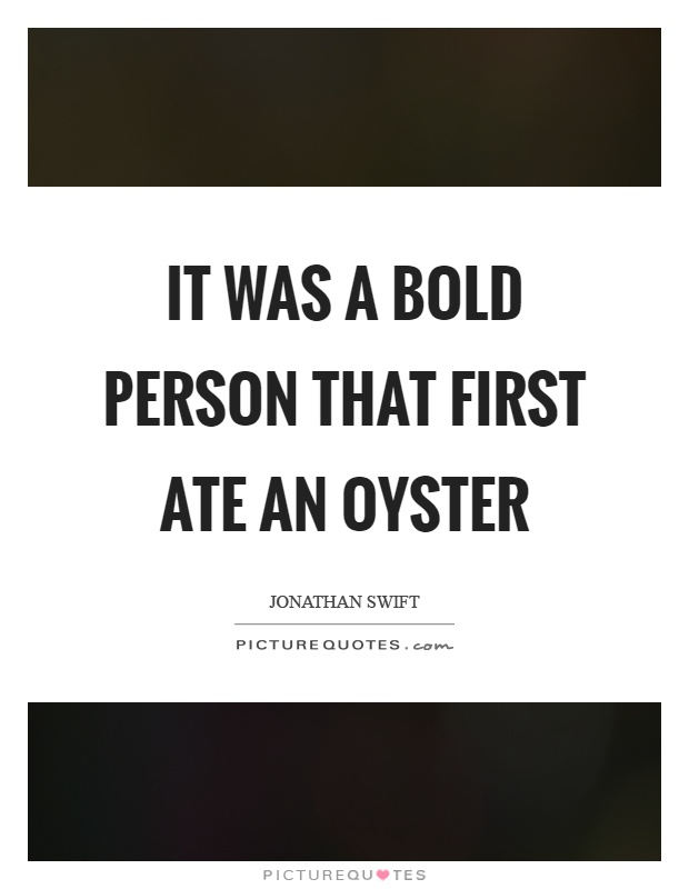 It was a bold person that first ate an oyster Picture Quote #1