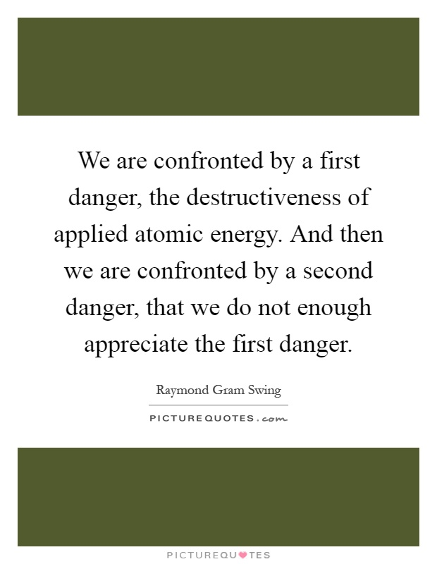 We are confronted by a first danger, the destructiveness of applied atomic energy. And then we are confronted by a second danger, that we do not enough appreciate the first danger Picture Quote #1
