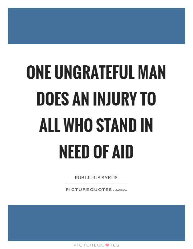 One ungrateful man does an injury to all who stand in need of aid Picture Quote #1