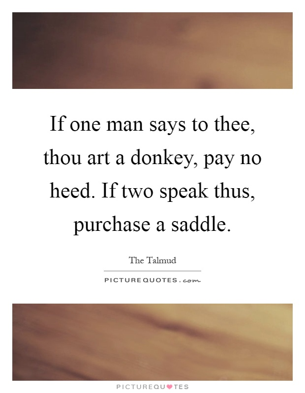 If one man says to thee, thou art a donkey, pay no heed. If two speak thus, purchase a saddle Picture Quote #1