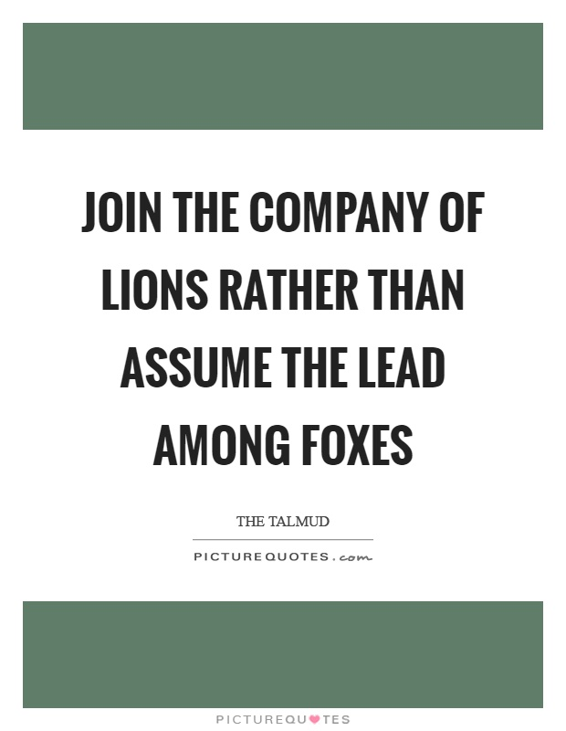 Join the company of lions rather than assume the lead among foxes Picture Quote #1