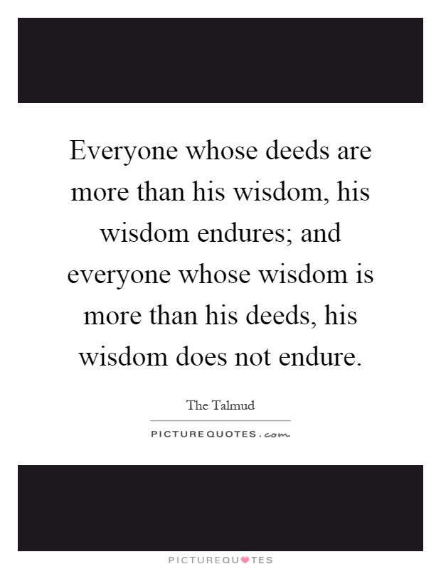 Everyone whose deeds are more than his wisdom, his wisdom endures; and everyone whose wisdom is more than his deeds, his wisdom does not endure Picture Quote #1