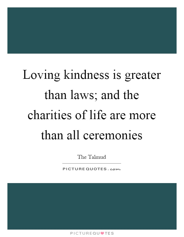 Loving kindness is greater than laws; and the charities of life are more than all ceremonies Picture Quote #1