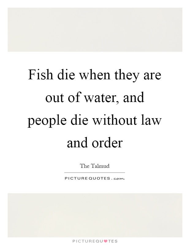 Fish die when they are out of water, and people die without law and order Picture Quote #1