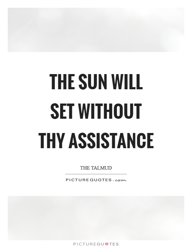 The sun will set without thy assistance Picture Quote #1