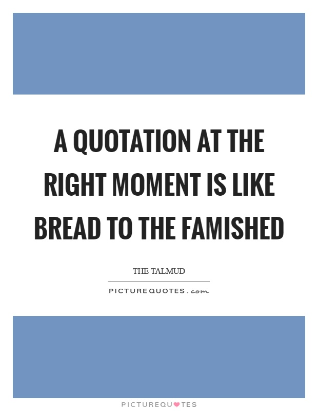 A quotation at the right moment is like bread to the famished Picture Quote #1