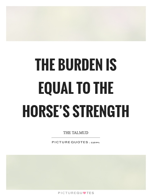 The burden is equal to the horse's strength Picture Quote #1