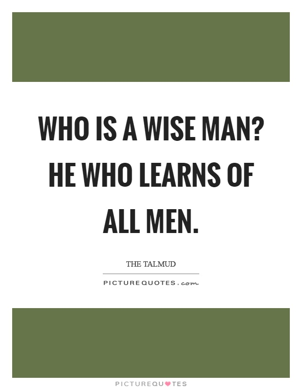 Who is a wise man? He who learns of all men Picture Quote #1