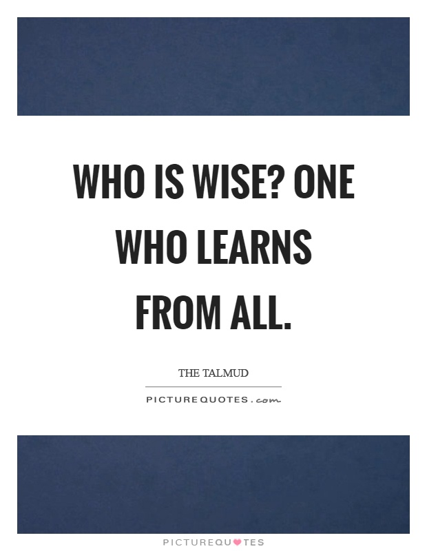 Who is wise? One who learns from all Picture Quote #1