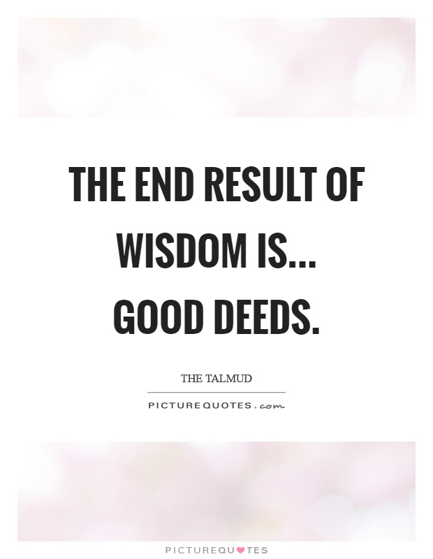The end result of wisdom is... Good deeds Picture Quote #1