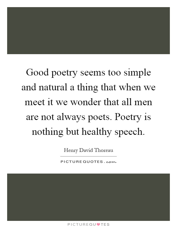 Good poetry seems too simple and natural a thing that when we meet it we wonder that all men are not always poets. Poetry is nothing but healthy speech Picture Quote #1