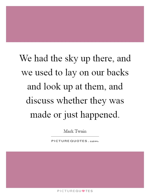 We had the sky up there, and we used to lay on our backs and look up at them, and discuss whether they was made or just happened Picture Quote #1