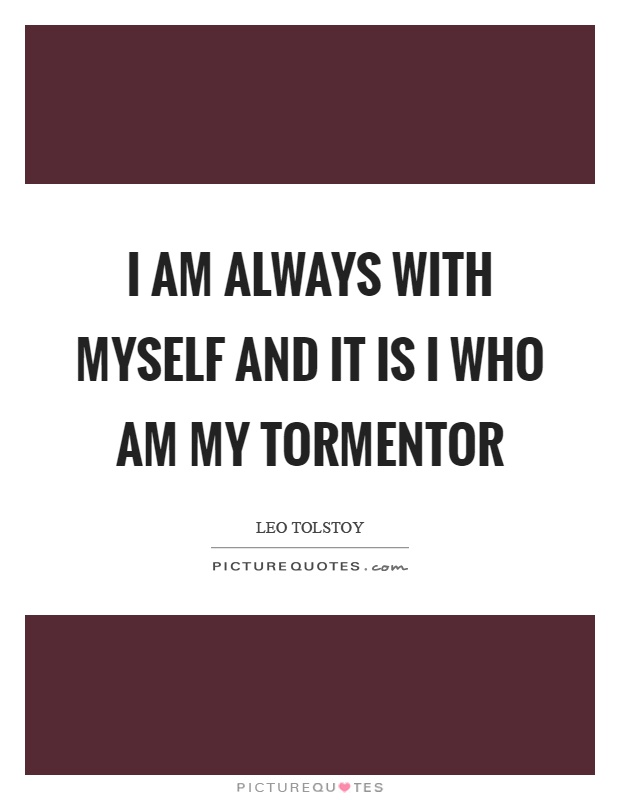 I am always with myself and it is I who am my tormentor Picture Quote #1