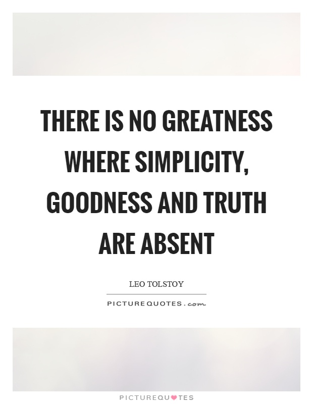 There is no greatness where simplicity, goodness and truth are absent Picture Quote #1