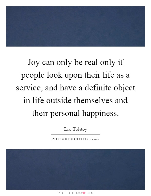 Joy can only be real only if people look upon their life as a service, and have a definite object in life outside themselves and their personal happiness Picture Quote #1