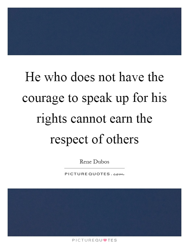 He who does not have the courage to speak up for his rights cannot earn the respect of others Picture Quote #1