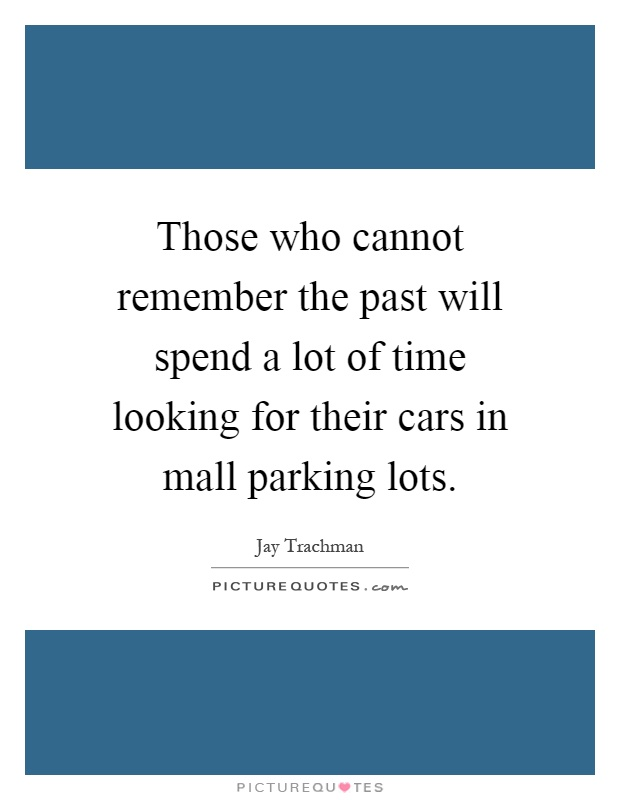 Those who cannot remember the past will spend a lot of time looking for their cars in mall parking lots Picture Quote #1